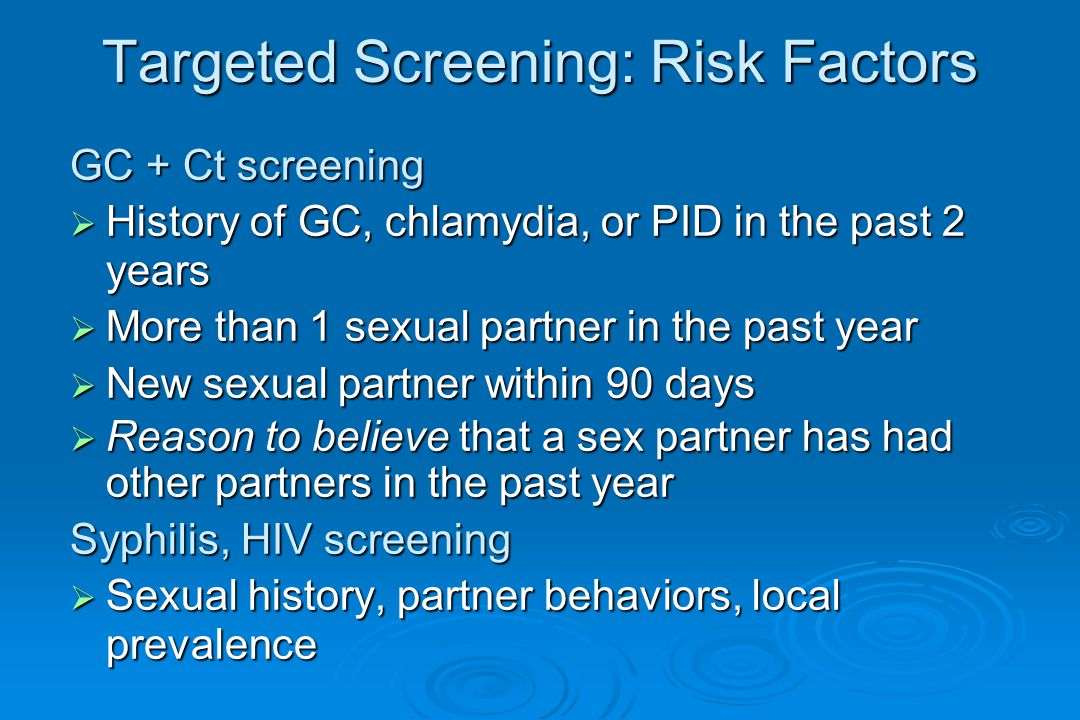 Targeted Screening: Risk Factors GC + Ct screening  History of GC, chlamydia, or PID in the past 2 years  More than 1 sexual partner in the past year  New sexual partner within 90 days  Reason to believe that a sex partner has had other partners in the past year Syphilis, HIV screening  Sexual history, partner behaviors, local prevalence