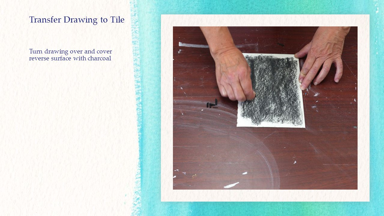 Transfer Drawing to Tile Turn drawing over and cover reverse surface with charcoal