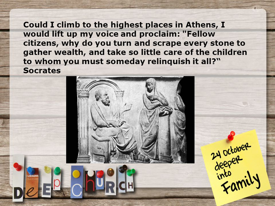 Could I climb to the highest places in Athens, I would lift up my voice and proclaim: Fellow citizens, why do you turn and scrape every stone to gather wealth, and take so little care of the children to whom you must someday relinquish it all Socrates
