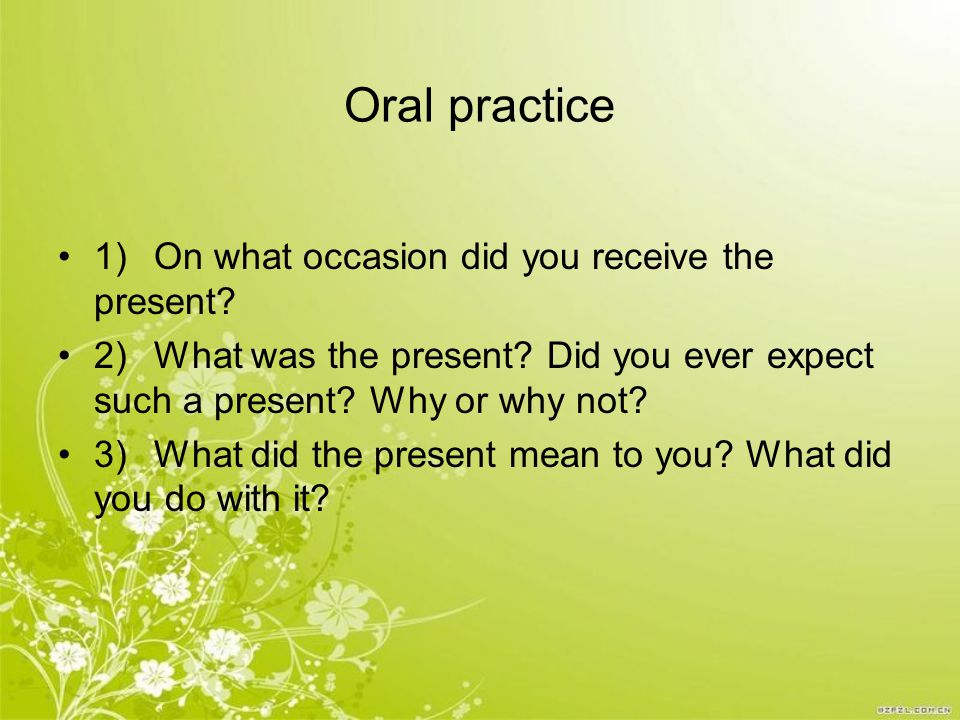 Oral practice 1)On what occasion did you receive the present? 2)What was the present? Did you ever expect such a present? Why or why not? 3)What did t