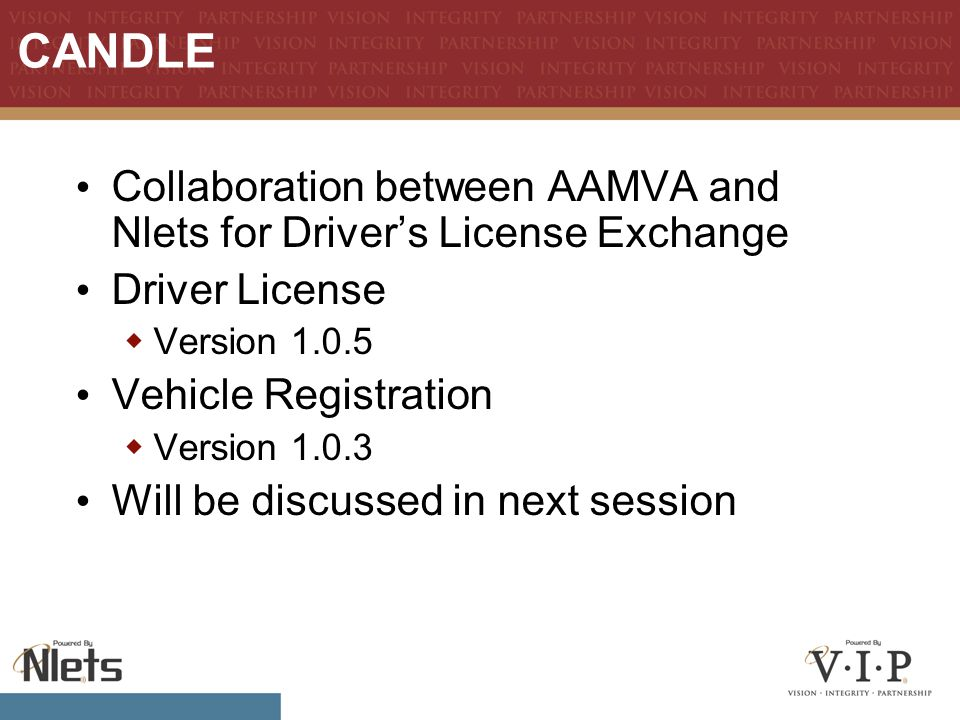 CANDLE Collaboration between AAMVA and Nlets for Driver's License Exchange Driver License  Version 1.0.5 Vehicle Registration  Version 1.0.3 Will be discussed in next session