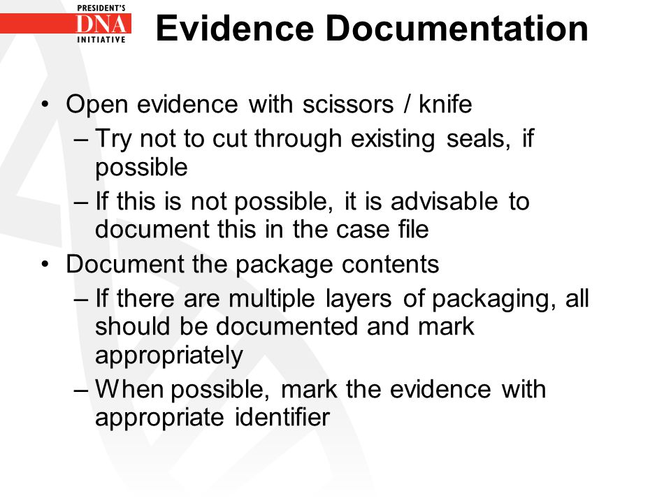 Evidence Documentation Open evidence with scissors / knife –Try not to cut through existing seals, if possible –If this is not possible, it is advisab