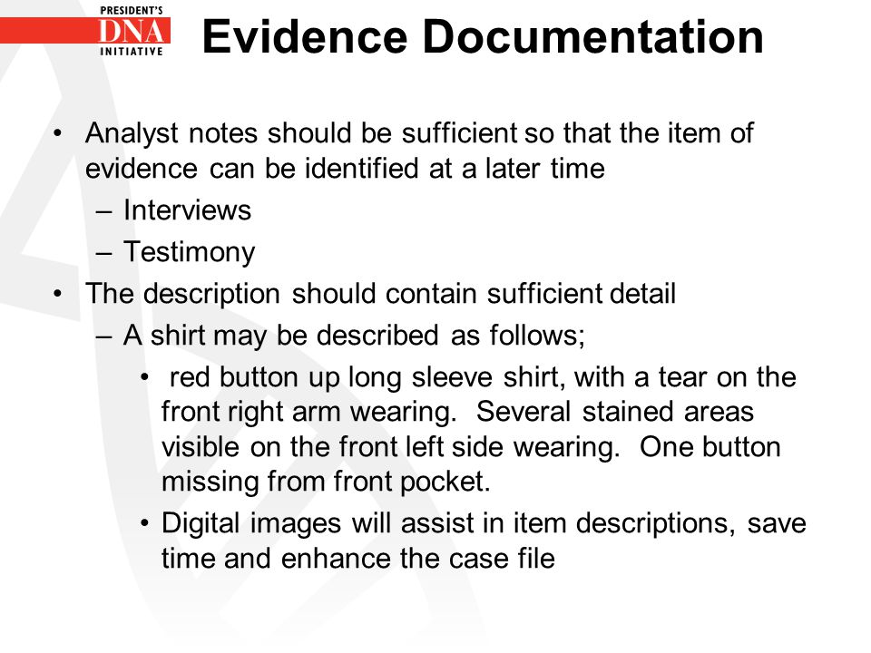 Evidence Documentation Analyst notes should be sufficient so that the item of evidence can be identified at a later time –Interviews –Testimony The de