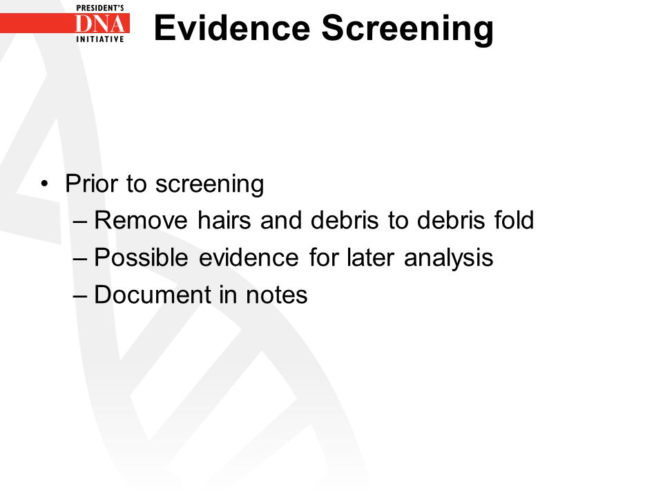 Evidence Screening Prior to screening –Remove hairs and debris to debris fold –Possible evidence for later analysis –Document in notes