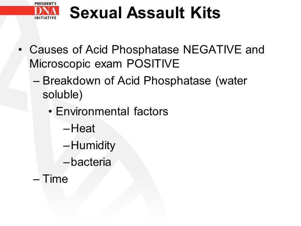 Sexual Assault Kits Causes of Acid Phosphatase NEGATIVE and Microscopic exam POSITIVE –Breakdown of Acid Phosphatase (water soluble) Environmental fac