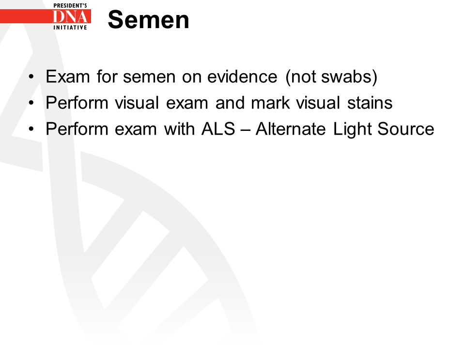 Semen Exam for semen on evidence (not swabs) Perform visual exam and mark visual stains Perform exam with ALS – Alternate Light Source
