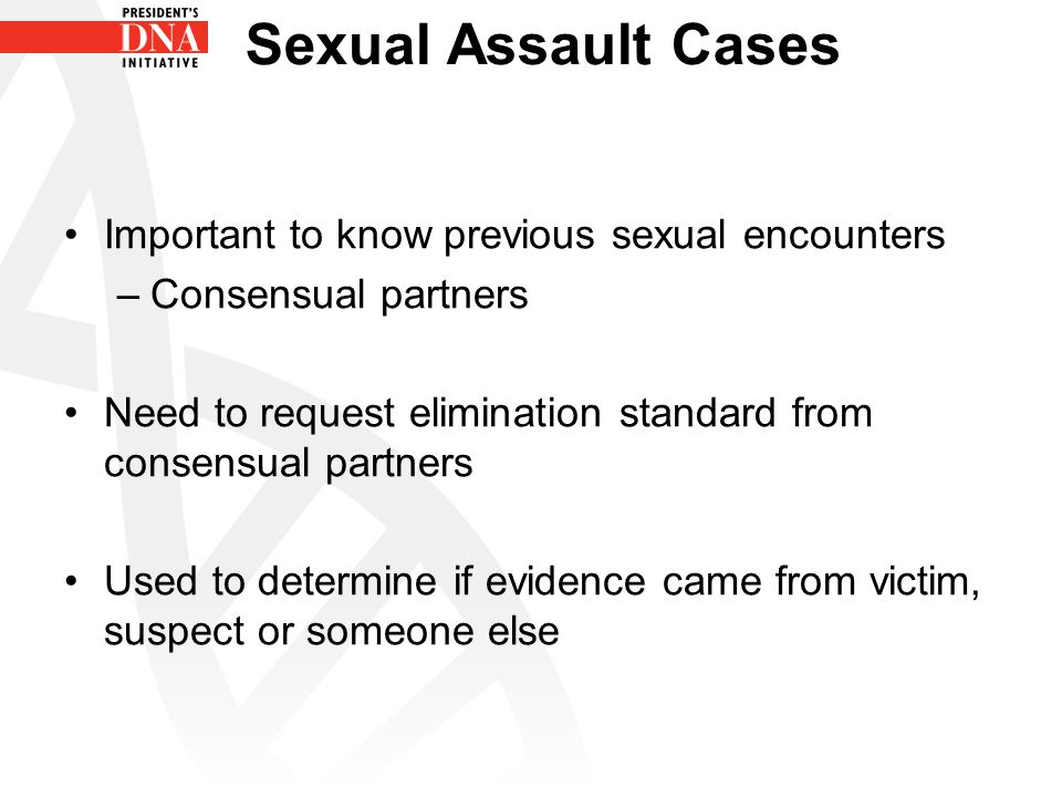 Sexual Assault Cases Important to know previous sexual encounters –Consensual partners Need to request elimination standard from consensual partners U