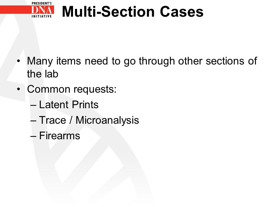 Multi-Section Cases Many items need to go through other sections of the lab Common requests: –Latent Prints –Trace / Microanalysis –Firearms