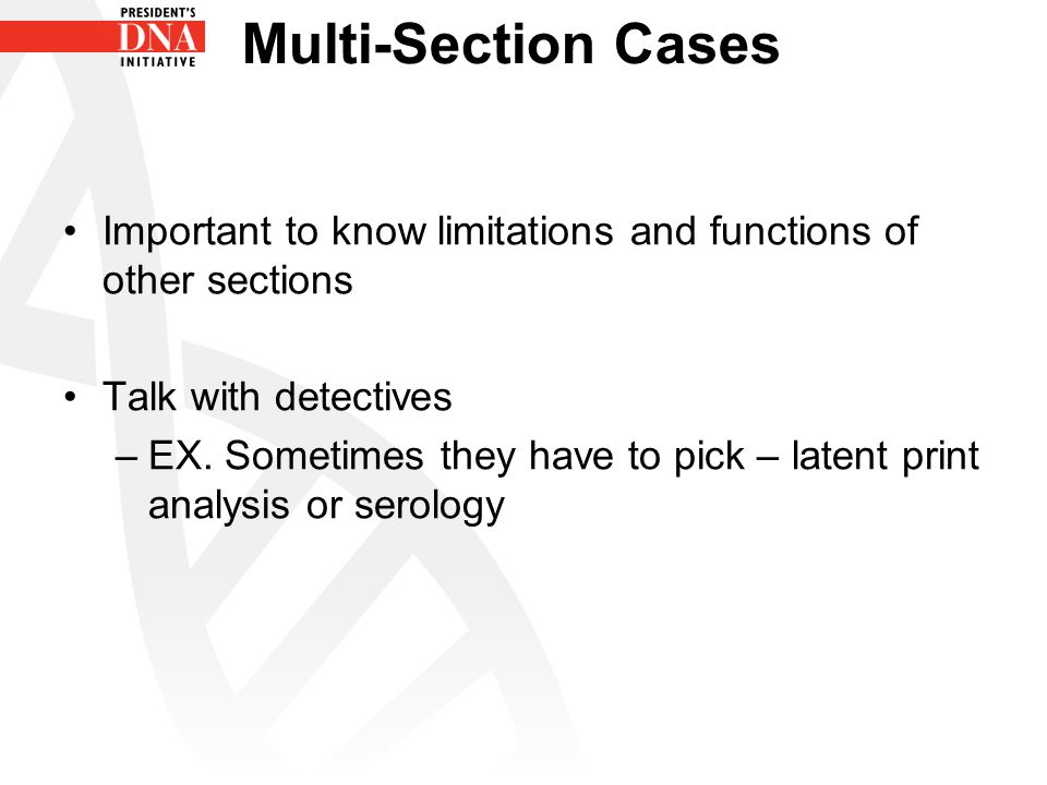 Multi-Section Cases Important to know limitations and functions of other sections Talk with detectives –EX. Sometimes they have to pick – latent print