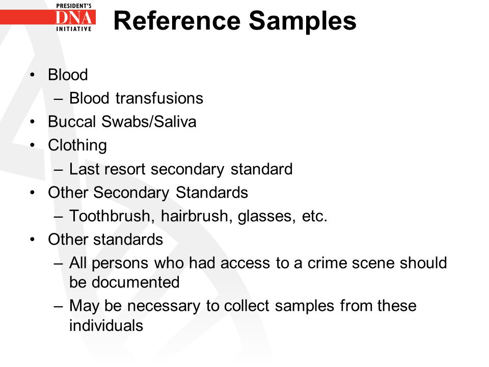 Reference Samples Blood –Blood transfusions Buccal Swabs/Saliva Clothing –Last resort secondary standard Other Secondary Standards –Toothbrush, hairbr