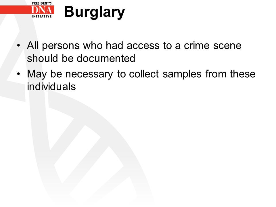All persons who had access to a crime scene should be documented May be necessary to collect samples from these individuals Burglary