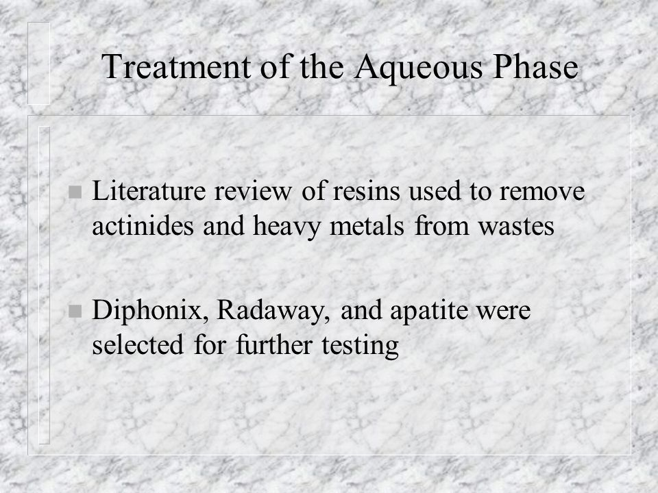 Treatment of the Aqueous Phase n Literature review of resins used to remove actinides and heavy metals from wastes n Diphonix, Radaway, and apatite were selected for further testing