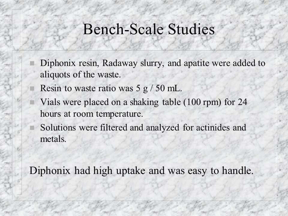 Bench-Scale Studies n Diphonix resin, Radaway slurry, and apatite were added to aliquots of the waste.
