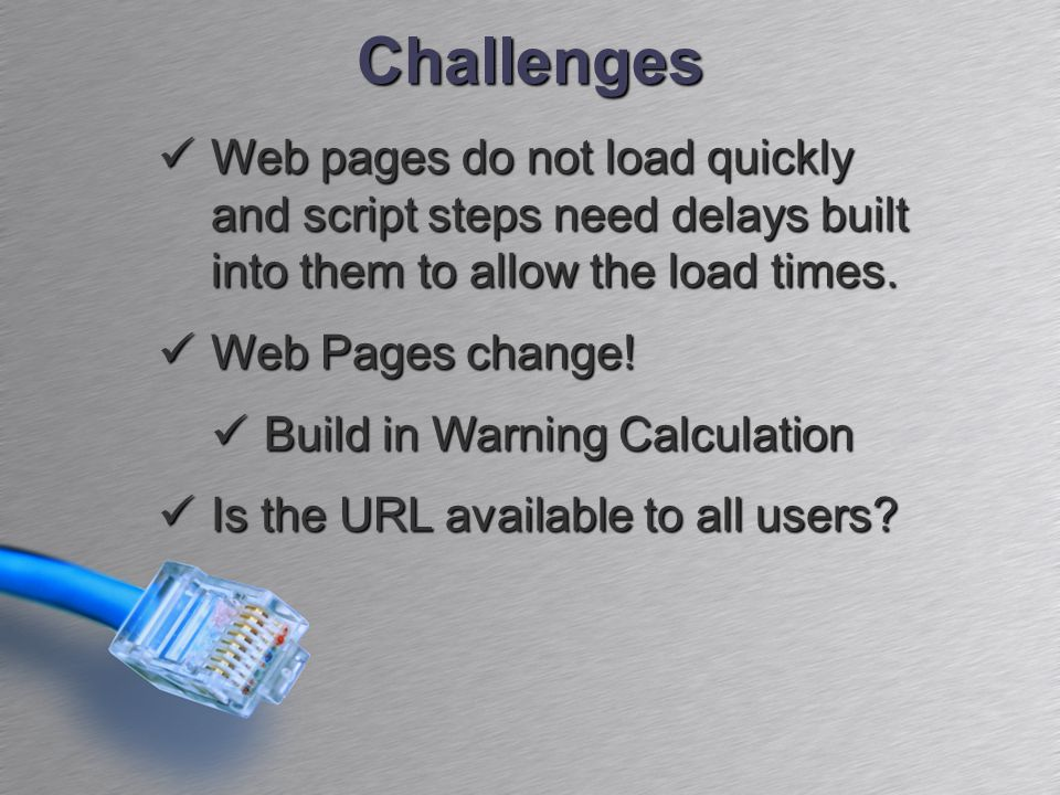 Challenges Web pages do not load quickly and script steps need delays built into them to allow the load times. Web pages do not load quickly and scrip