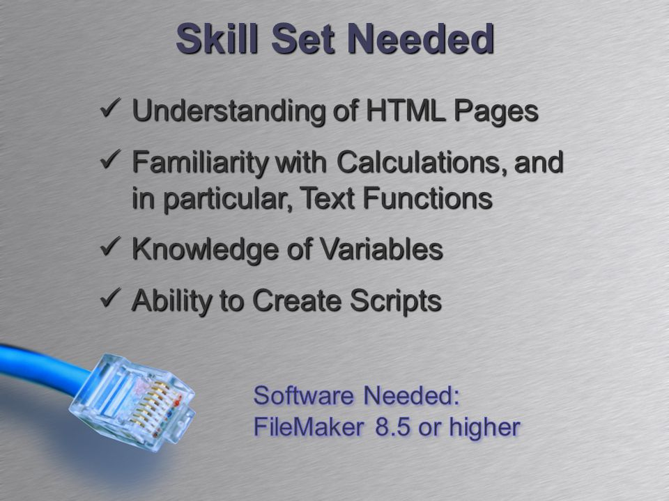 Skill Set Needed Understanding of HTML Pages Understanding of HTML Pages Familiarity with Calculations, and in particular, Text Functions Familiarity with Calculations, and in particular, Text Functions Knowledge of Variables Knowledge of Variables Ability to Create Scripts Ability to Create Scripts