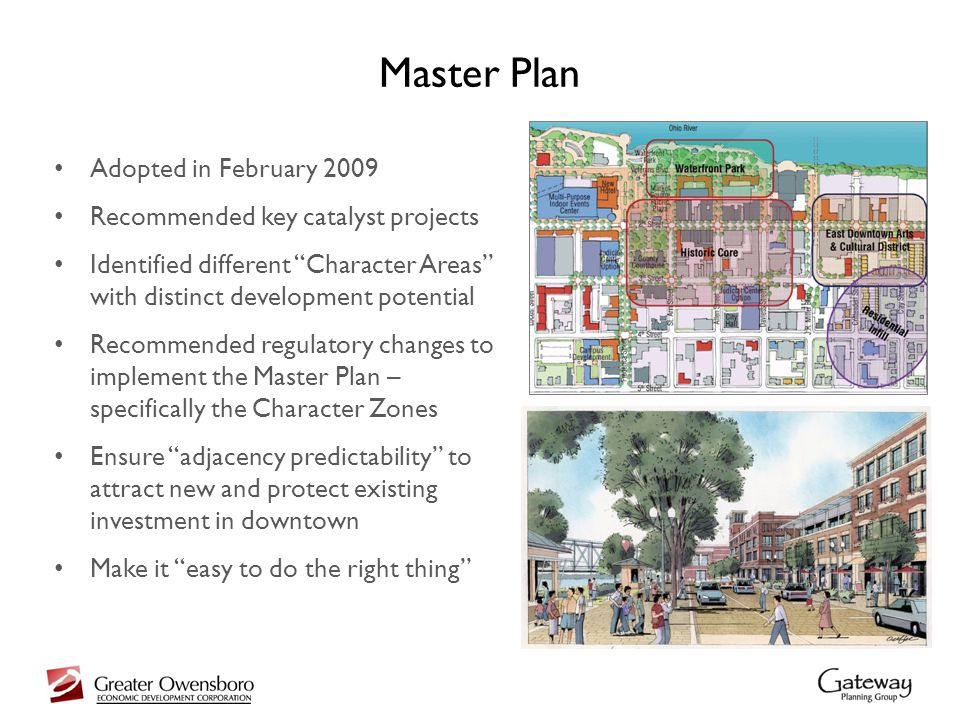 Master Plan Adopted in February 2009 Recommended key catalyst projects Identified different Character Areas with distinct development potential Recommended regulatory changes to implement the Master Plan – specifically the Character Zones Ensure adjacency predictability to attract new and protect existing investment in downtown Make it easy to do the right thing