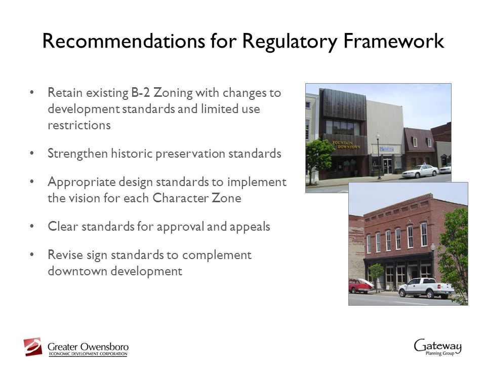 Recommendations for Regulatory Framework Retain existing B-2 Zoning with changes to development standards and limited use restrictions Strengthen historic preservation standards Appropriate design standards to implement the vision for each Character Zone Clear standards for approval and appeals Revise sign standards to complement downtown development