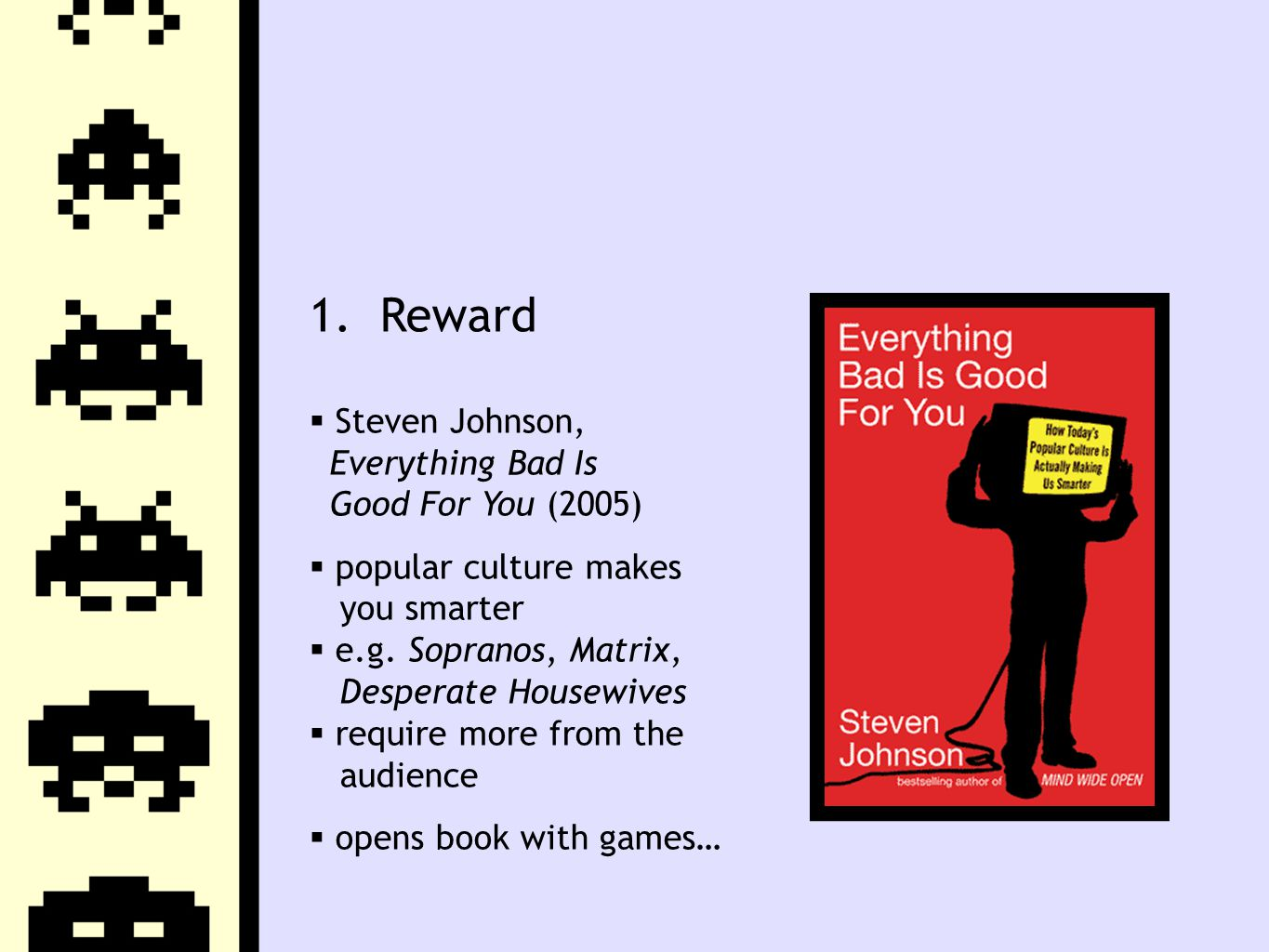 1. Reward  Steven Johnson, Everything Bad Is Good For You (2005)  popular culture makes you smarter  e.g. Sopranos, Matrix, Desperate Housewives 