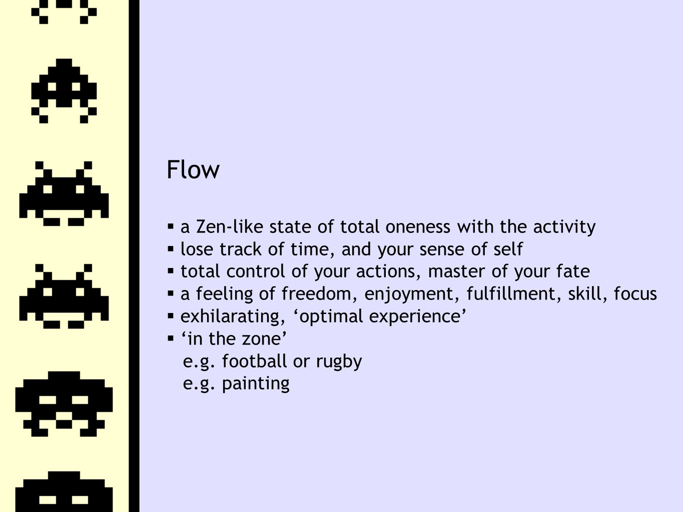 Flow  a Zen-like state of total oneness with the activity  lose track of time, and your sense of self  total control of your actions, master of your fate  a feeling of freedom, enjoyment, fulfillment, skill, focus  exhilarating, 'optimal experience'  'in the zone' e.g.