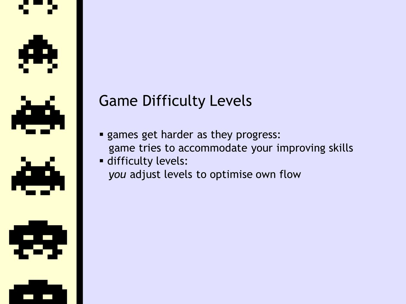 Game Difficulty Levels  games get harder as they progress: game tries to accommodate your improving skills  difficulty levels: you adjust levels to optimise own flow