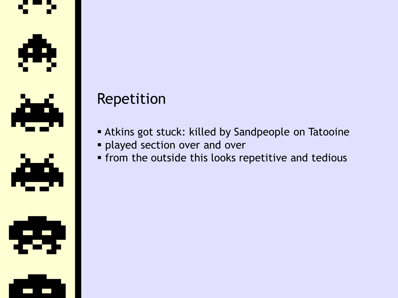 Repetition  Atkins got stuck: killed by Sandpeople on Tatooine  played section over and over  from the outside this looks repetitive and tedious