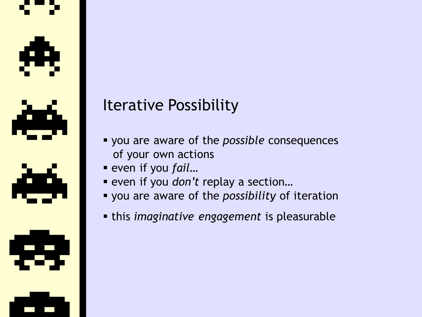 Iterative Possibility  you are aware of the possible consequences of your own actions  even if you fail…  even if you don't replay a section…  you are aware of the possibility of iteration  this imaginative engagement is pleasurable