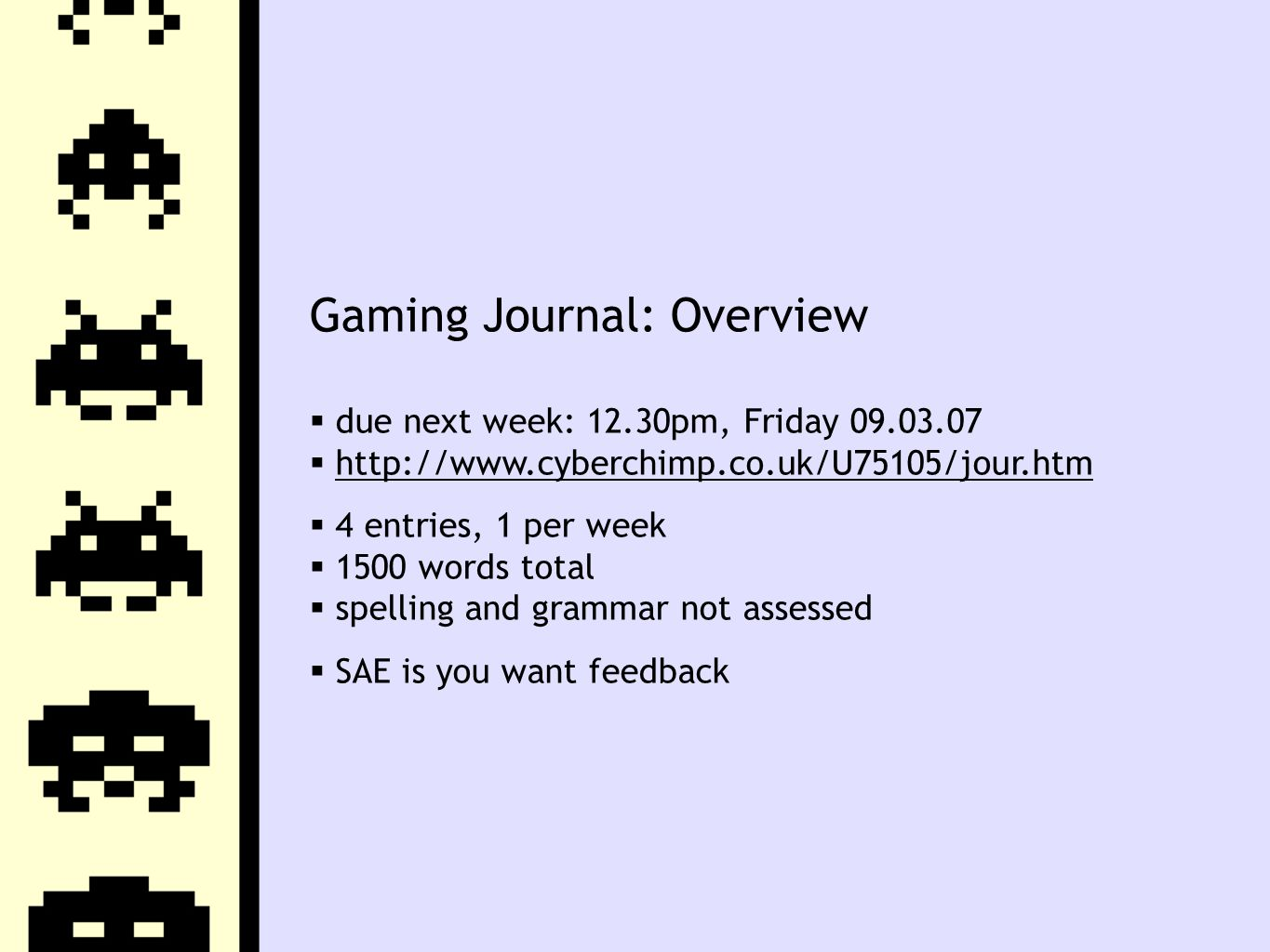 Gaming Journal: Overview  due next week: 12.30pm, Friday 09.03.07  http://www.cyberchimp.co.uk/U75105/jour.htmhttp://www.cyberchimp.co.uk/U75105/jour.htm  4 entries, 1 per week  1500 words total  spelling and grammar not assessed  SAE is you want feedback