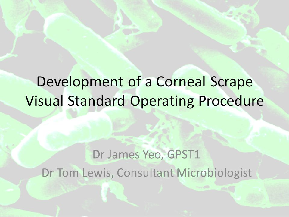 Development of a Corneal Scrape Visual Standard Operating Procedure Dr James Yeo, GPST1 Dr Tom Lewis, Consultant Microbiologist