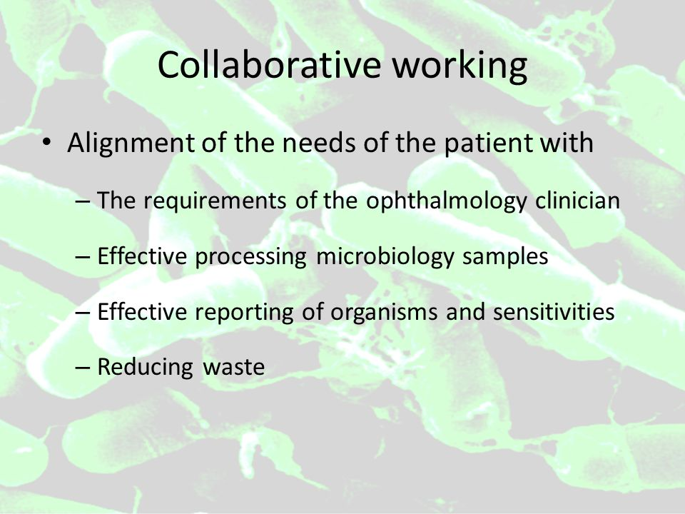 Collaborative working Alignment of the needs of the patient with – The requirements of the ophthalmology clinician – Effective processing microbiology samples – Effective reporting of organisms and sensitivities – Reducing waste