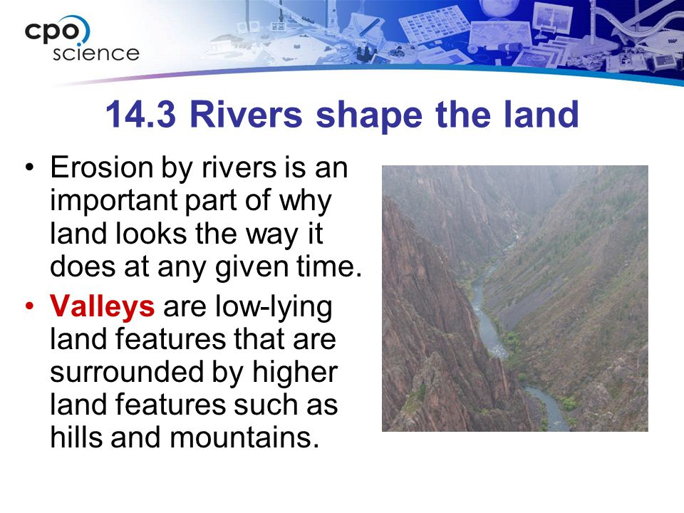 14.3 Rivers shape the land Erosion by rivers is an important part of why land looks the way it does at any given time.