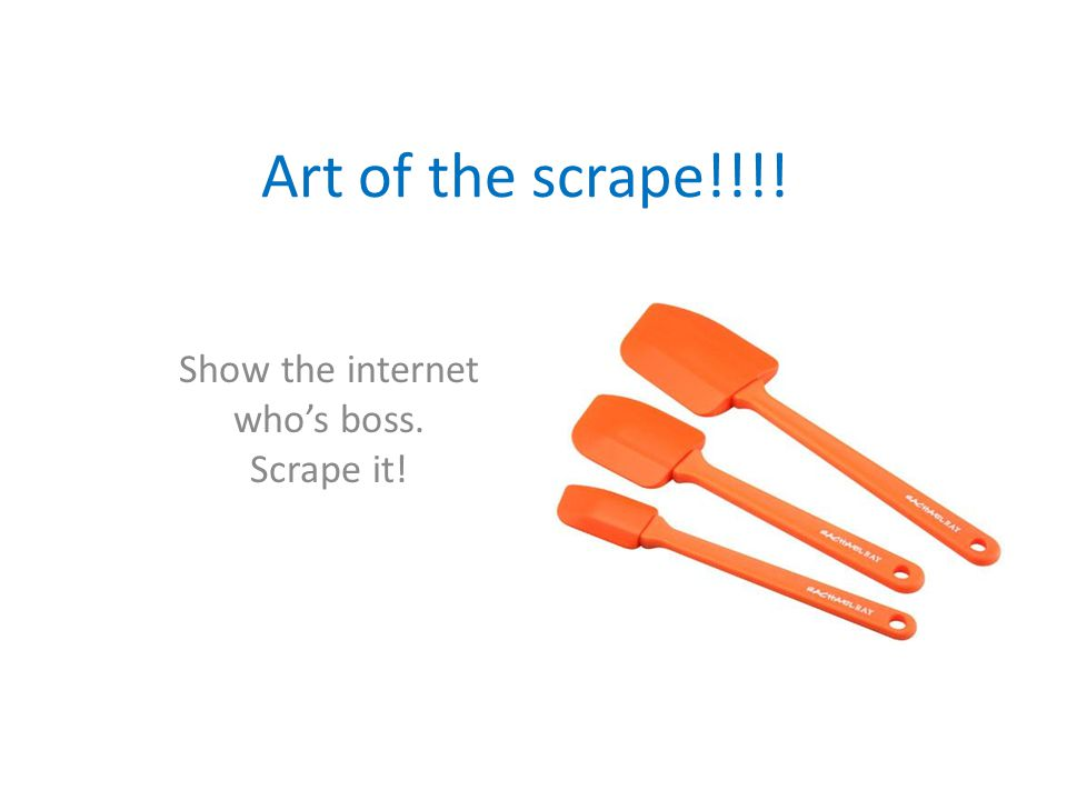 Art of the scrape!!!! Show the internet who's boss. Scrape it!
