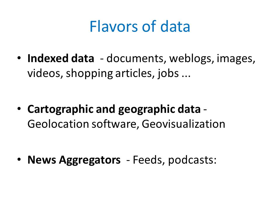 Flavors of data Indexed data - documents, weblogs, images, videos, shopping articles, jobs...