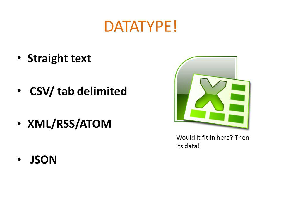 DATATYPE! Straight text CSV/ tab delimited XML/RSS/ATOM JSON Would it fit in here? Then its data!