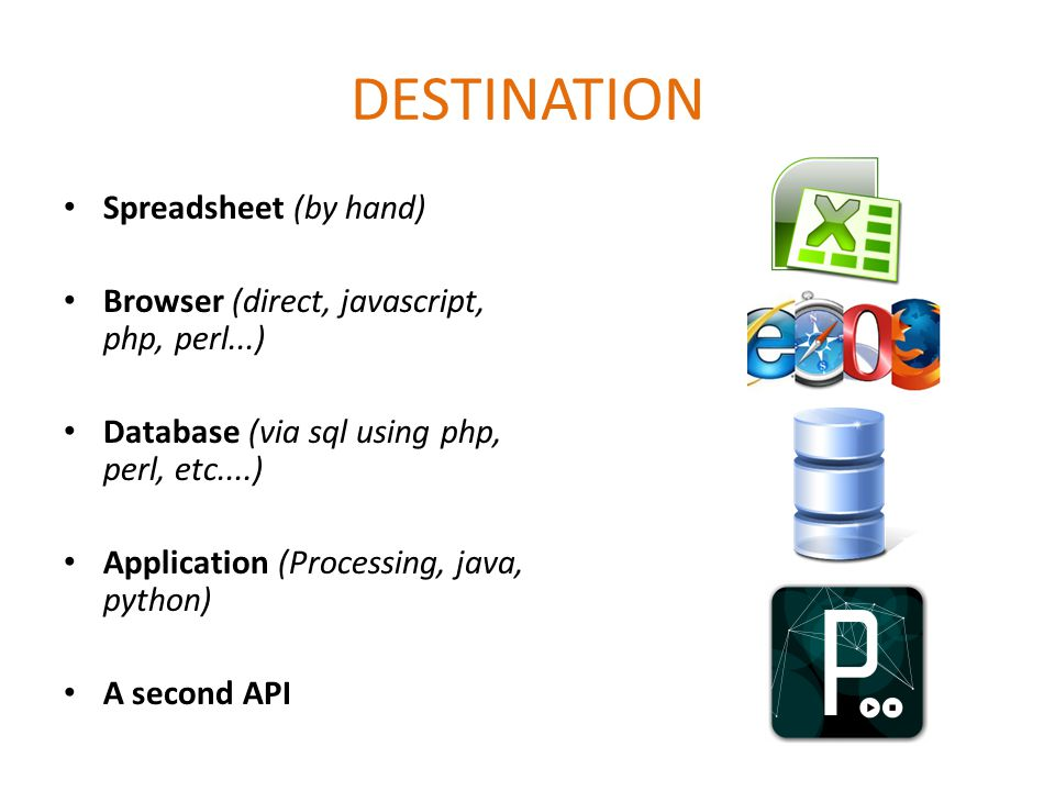 DESTINATION Spreadsheet (by hand) Browser (direct, javascript, php, perl...) Database (via sql using php, perl, etc....) Application (Processing, java, python) A second API