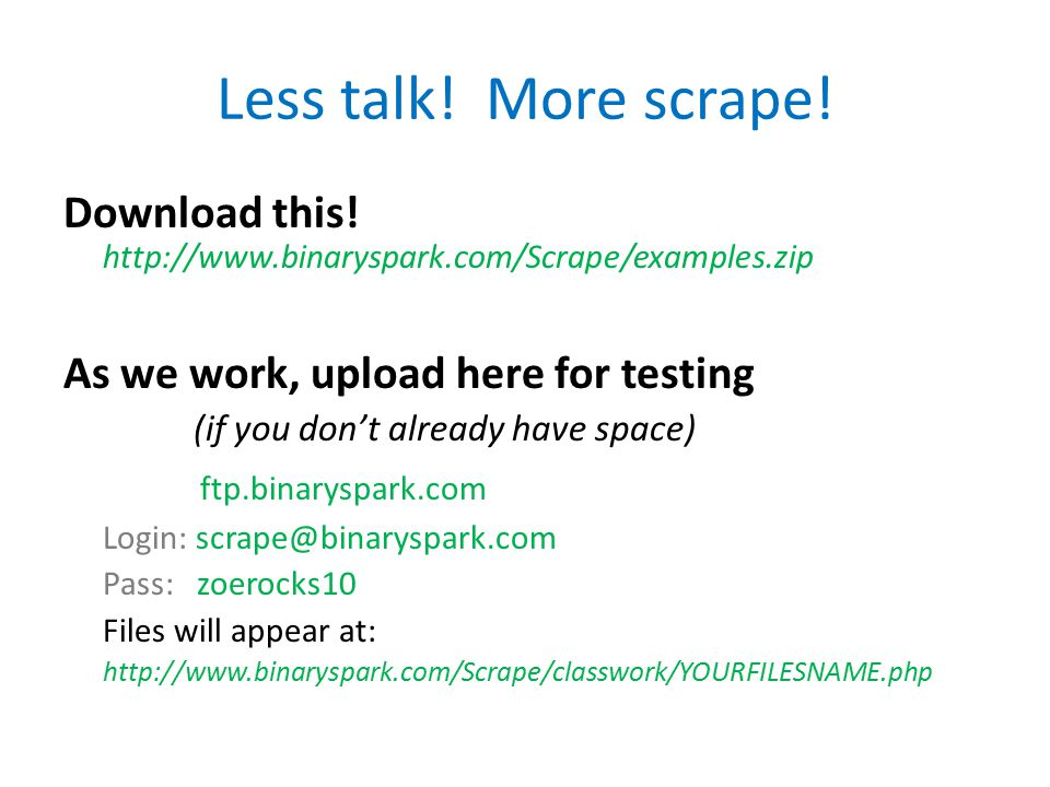 Less talk! More scrape! Download this! http://www.binaryspark.com/Scrape/examples.zip As we work, upload here for testing (if you don't already have s