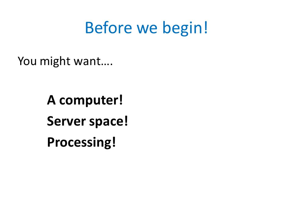 Before we begin! You might want…. A computer! Server space! Processing!