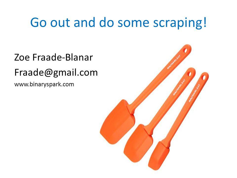 Zoe Fraade-Blanar Fraade@gmail.com www.binaryspark.com Go out and do some scraping!