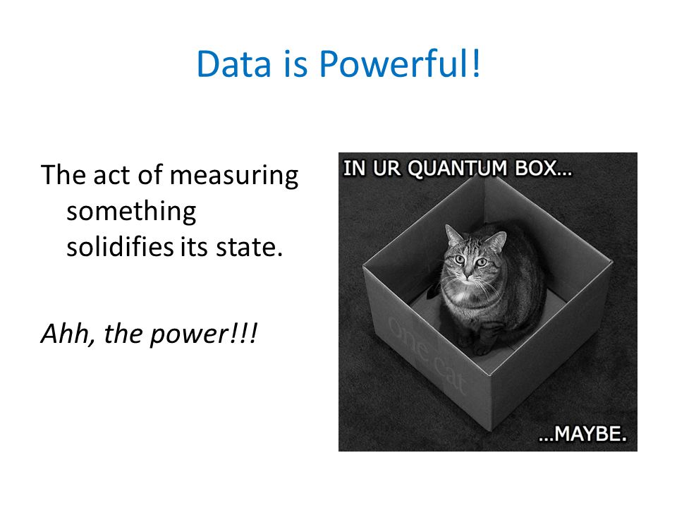 Data is Powerful! The act of measuring something solidifies its state. Ahh, the power!!!