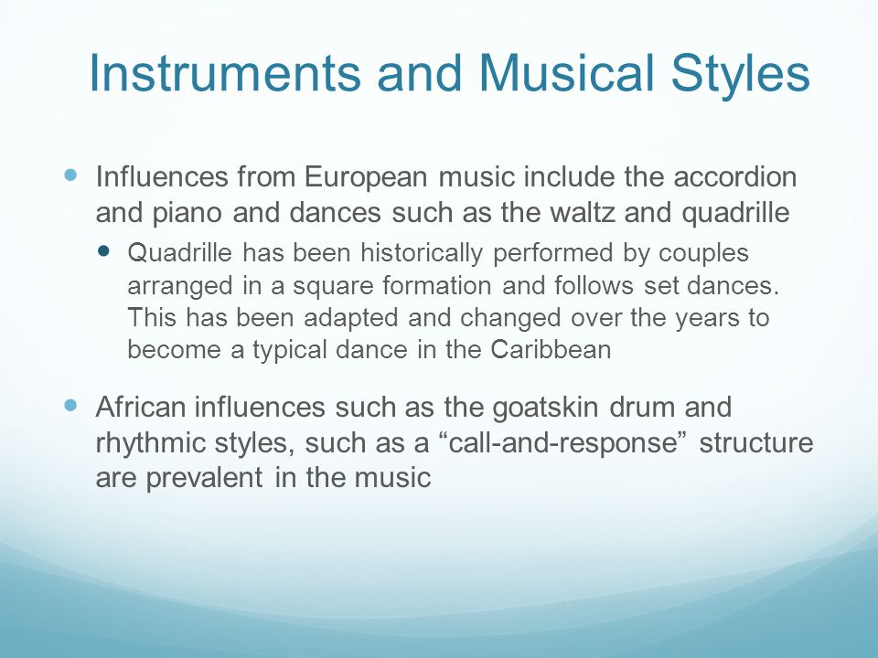 Instruments and Musical Styles Influences from European music include the accordion and piano and dances such as the waltz and quadrille Quadrille has been historically performed by couples arranged in a square formation and follows set dances.
