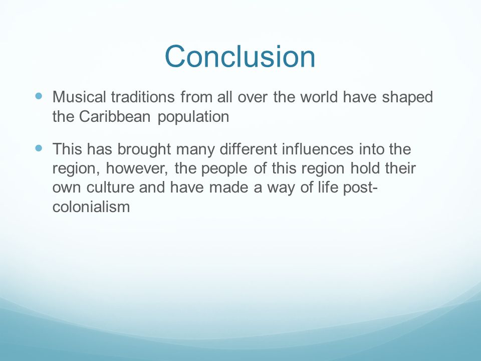Conclusion Musical traditions from all over the world have shaped the Caribbean population This has brought many different influences into the region, however, the people of this region hold their own culture and have made a way of life post- colonialism