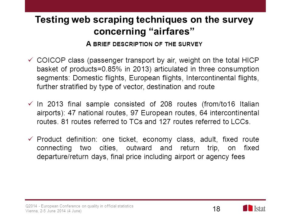Q2014 - European Conference on quality in official statistics Vienna, 2-5 June 2014 (4 June) 18 Testing web scraping techniques on the survey concerning airfares A BRIEF DESCRIPTION OF THE SURVEY COICOP class (passenger transport by air, weight on the total HICP basket of products=0.85% in 2013) articulated in three consumption segments: Domestic flights, European flights, Intercontinental flights, further stratified by type of vector, destination and route In 2013 final sample consisted of 208 routes (from/to16 Italian airports): 47 national routes, 97 European routes, 64 intercontinental routes.