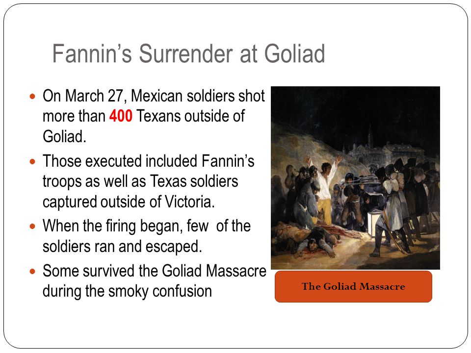Fannin's Surrender at Goliad On March 27, Mexican soldiers shot more than 400 Texans outside of Goliad.