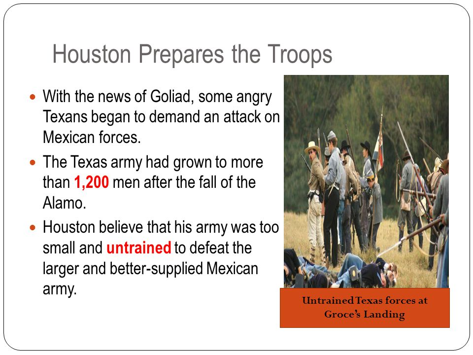 Houston Prepares the Troops With the news of Goliad, some angry Texans began to demand an attack on Mexican forces.