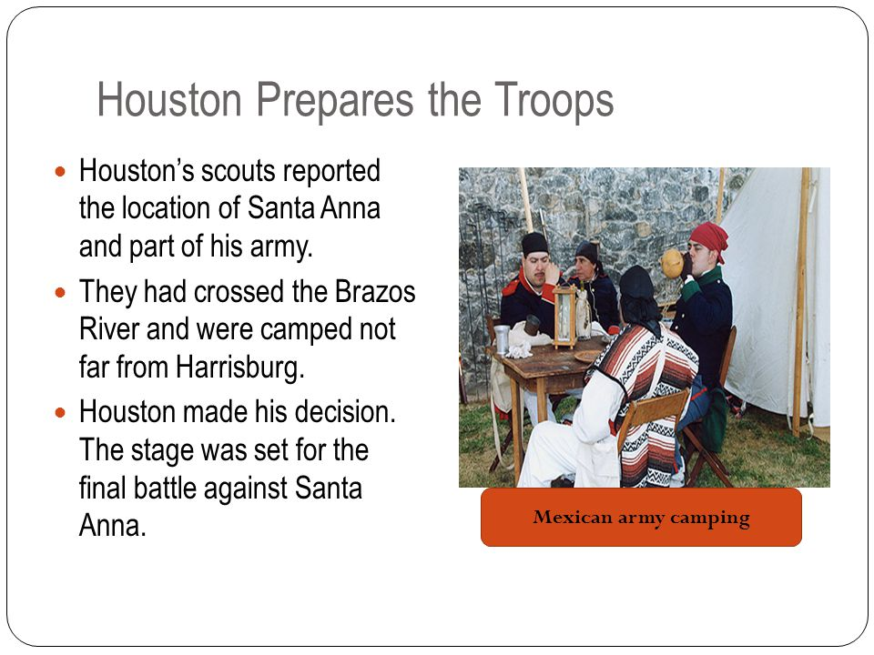 Houston Prepares the Troops Houston's scouts reported the location of Santa Anna and part of his army.