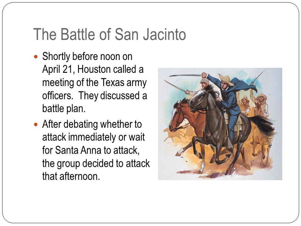 The Battle of San Jacinto Shortly before noon on April 21, Houston called a meeting of the Texas army officers.