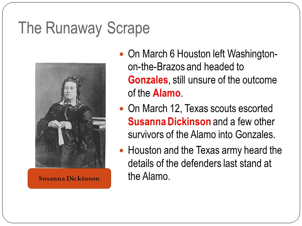 The Runaway Scrape On March 6 Houston left Washington- on-the-Brazos and headed to Gonzales, still unsure of the outcome of the Alamo.