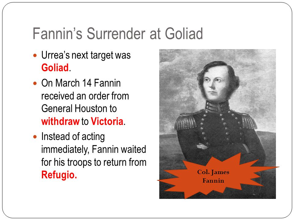 Fannin's Surrender at Goliad Urrea's next target was Goliad.