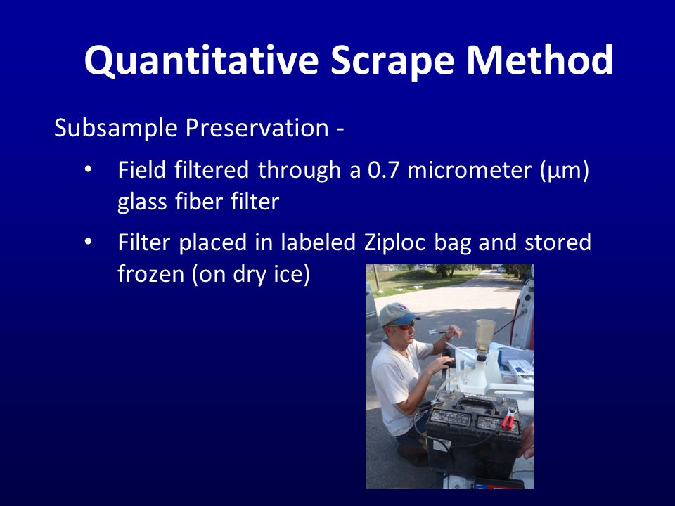 Quantitative Scrape Method Subsample Preservation - Field filtered through a 0.7 micrometer (μm) glass fiber filter Filter placed in labeled Ziploc bag and stored frozen (on dry ice)