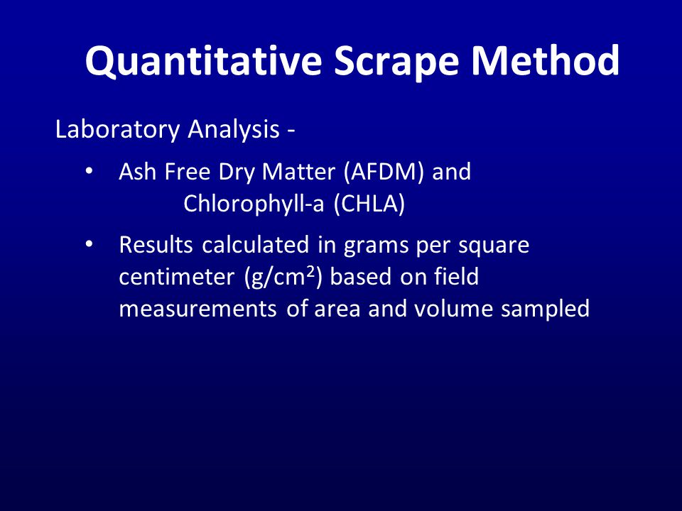 Quantitative Scrape Method Laboratory Analysis - Ash Free Dry Matter (AFDM) and Chlorophyll-a (CHLA) Results calculated in grams per square centimeter (g/cm 2 ) based on field measurements of area and volume sampled