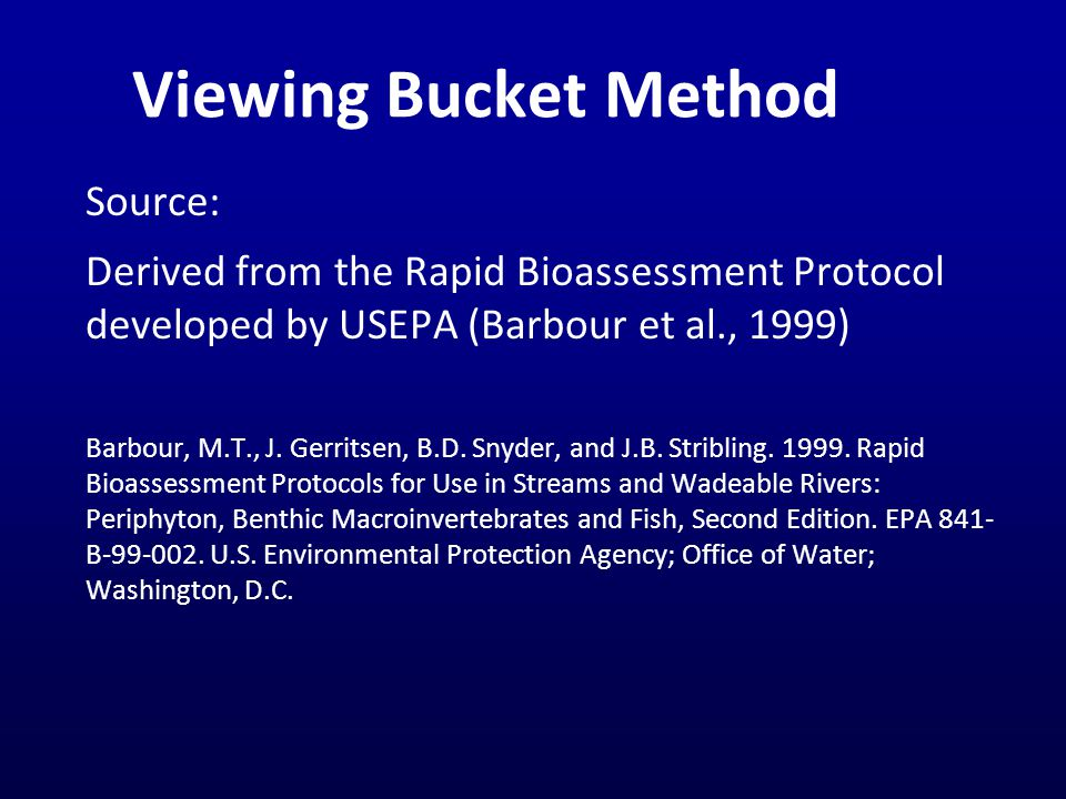 Viewing Bucket Method Source: Derived from the Rapid Bioassessment Protocol developed by USEPA (Barbour et al., 1999) Barbour, M.T., J.